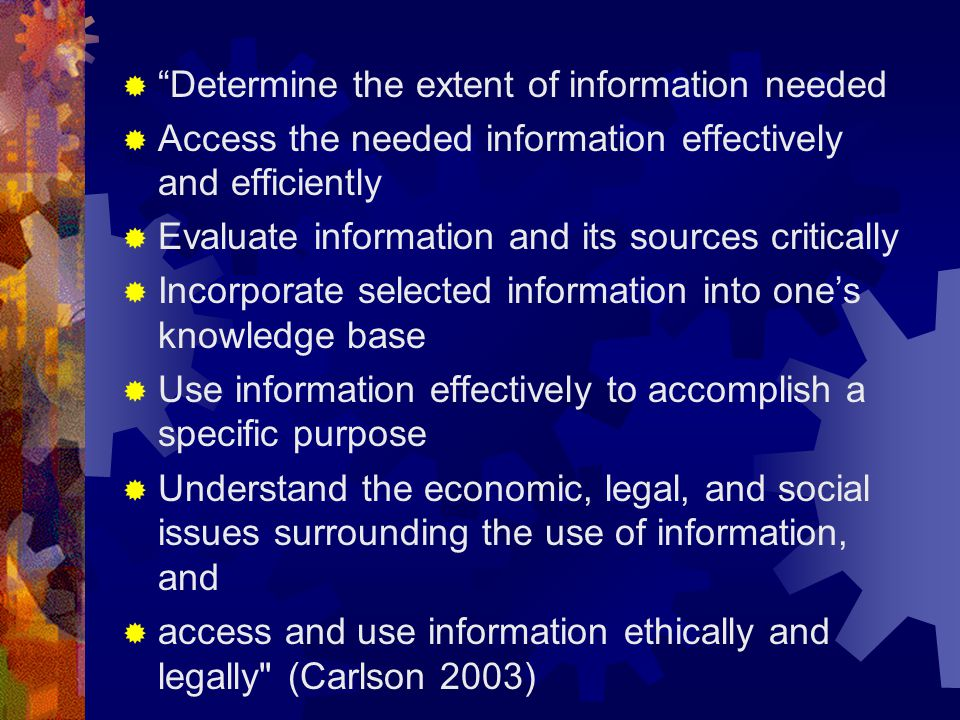 Determine the extent of information needed Access the needed information effectively and efficiently Evaluate information and its sources critically Incorporate selected information into ones knowledge base Use information effectively to accomplish a specific purpose Understand the economic, legal, and social issues surrounding the use of information, and access and use information ethically and legally (Carlson 2003)
