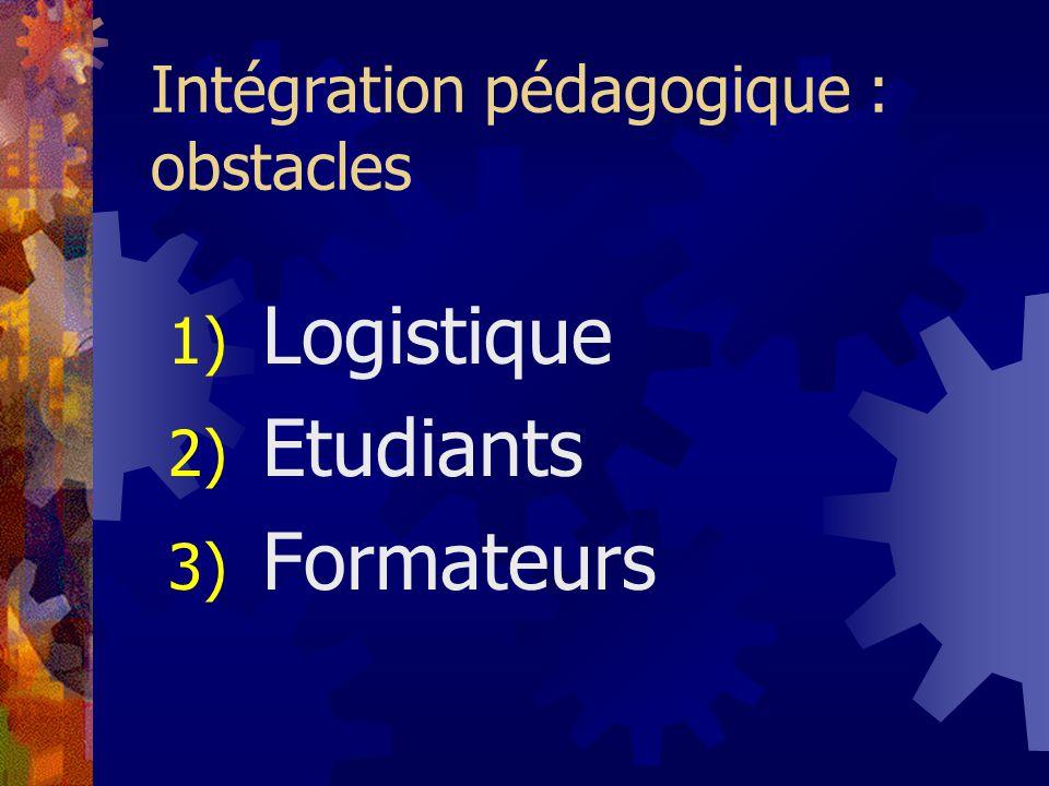 Intégration pédagogique : obstacles 1) Logistique 2) Etudiants 3) Formateurs