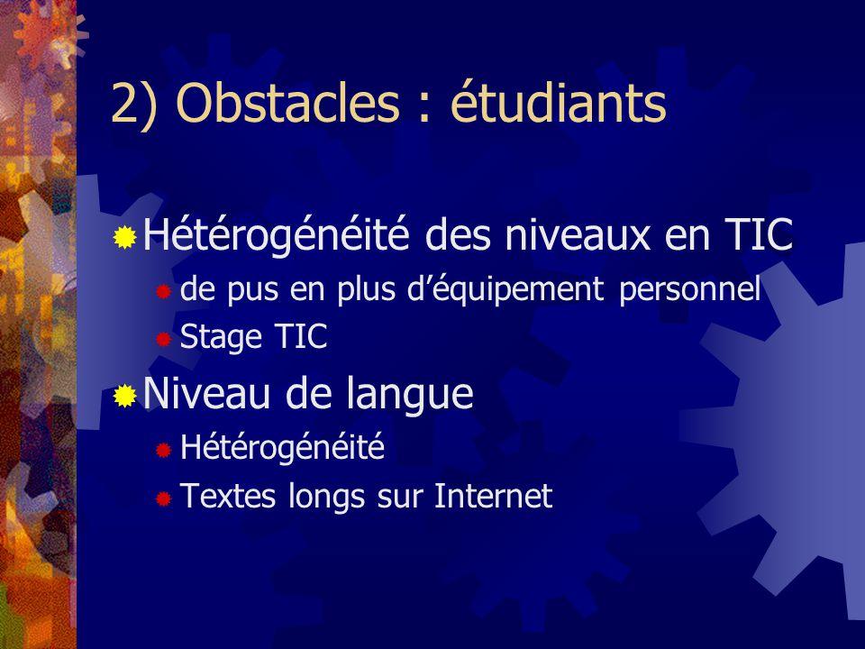 2) Obstacles : étudiants Hétérogénéité des niveaux en TIC de pus en plus déquipement personnel Stage TIC Niveau de langue Hétérogénéité Textes longs sur Internet