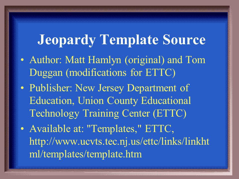 Author: Matt Hamlyn (original) and Tom Duggan (modifications for ETTC) Publisher: New Jersey Department of Education, Union County Educational Technology Training Center (ETTC) Available at: Templates, ETTC, http://www.ucvts.tec.nj.us/ettc/links/linkht ml/templates/template.htm Jeopardy Template Source