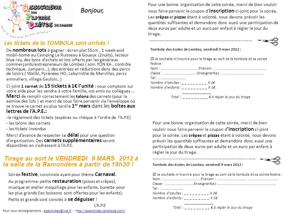 De nombreux lots à gagner : écran plat 55cm, 1 week-end mobil-home au Camping Le Ruisseau à Gouaux (2nuits), lecteur blue ray, des bons dachats et lots offerts par les généreux commerçants/entrepreneurs de Lombez ( soin YON KA, contrôle technique, Jumparc…), des entrées et réductions dans des parcs de loisirs ( Walibi, Pyrénées HO, Labyrinthe de Mervilles, parcs animaliers, village Gaulois…) Pour tous renseignements : apelombez@live.fr - http://apelombez.canalblog.com/apelombez@live.frttp://apelombez.canalblog.com/Bonjour, Ci-joint 1 carnet de 15 tickets à 1 lunité : nous comptons sur votre aide pour les vendre à votre famille, vos amis ou collègues...