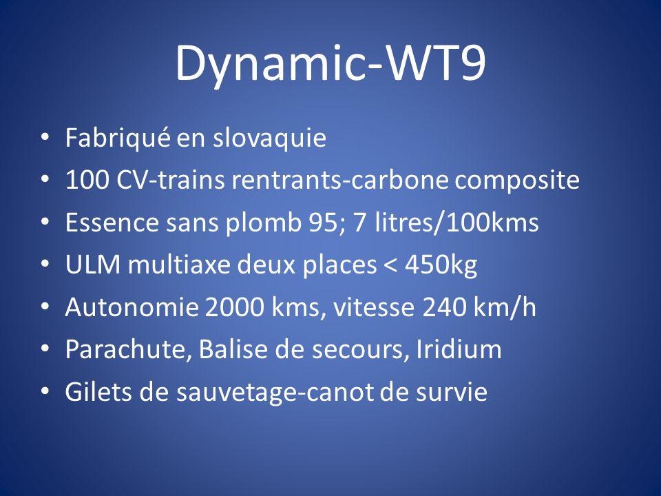 Dynamic-WT9 Fabriqué en slovaquie 100 CV-trains rentrants-carbone composite Essence sans plomb 95; 7 litres/100kms ULM multiaxe deux places < 450kg Autonomie 2000 kms, vitesse 240 km/h Parachute, Balise de secours, Iridium Gilets de sauvetage-canot de survie