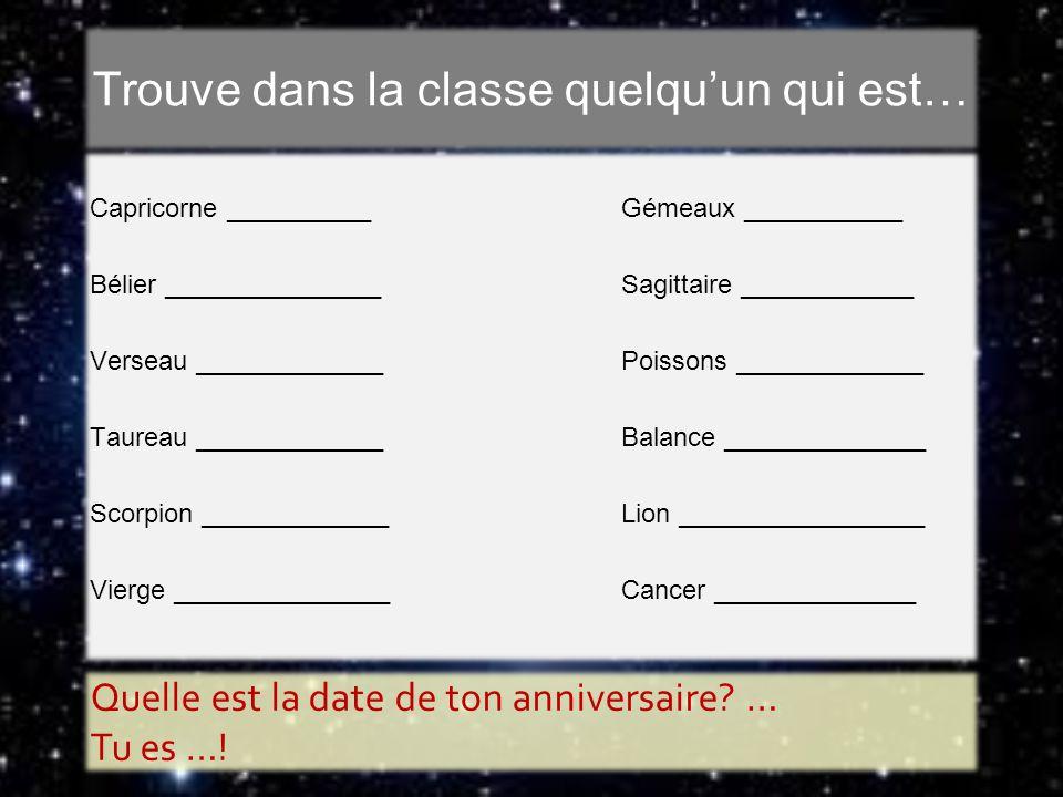 Trouve dans la classe quelquun qui est… Capricorne __________Gémeaux ___________ Bélier _______________Sagittaire ____________ Verseau _____________Po