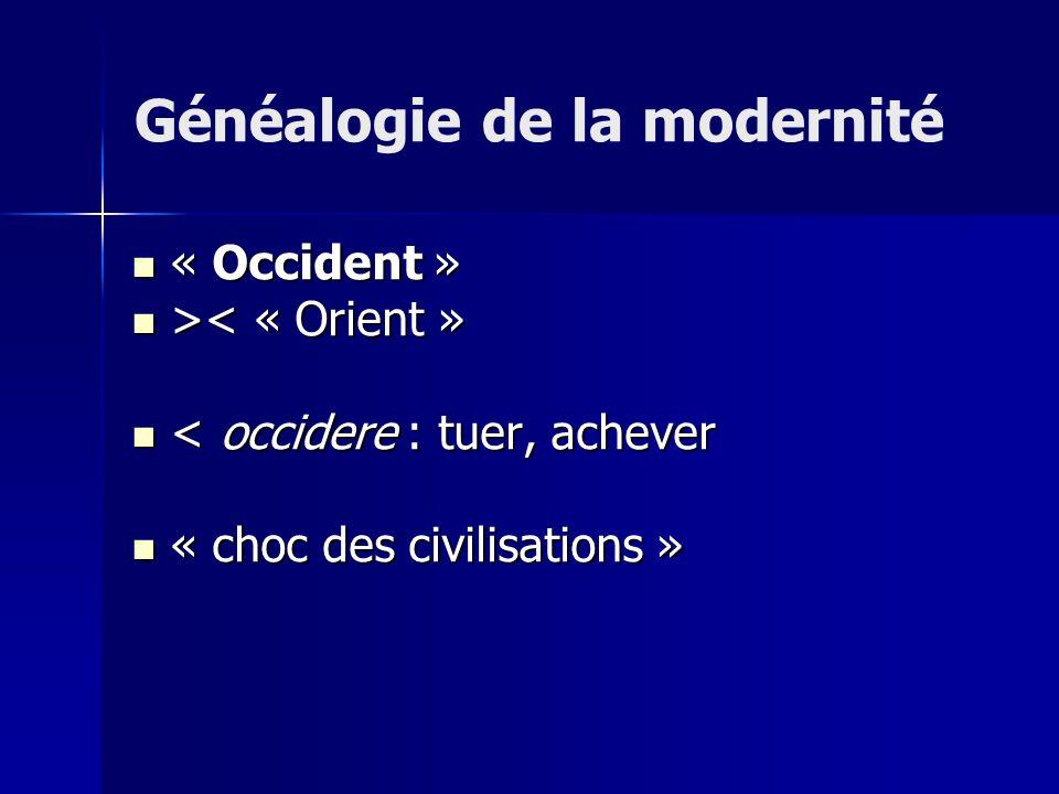 « Occident » « Occident » > < « Orient » < occidere : tuer, achever < occidere : tuer, achever « choc des civilisations » « choc des civilisations » Généalogie de la modernité