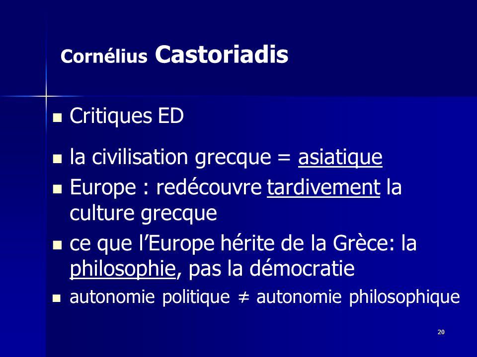 Cornélius Castoriadis Critiques ED la civilisation grecque = asiatique Europe : redécouvre tardivement la culture grecque ce que lEurope hérite de la Grèce: la philosophie, pas la démocratie autonomie politique autonomie philosophique 20
