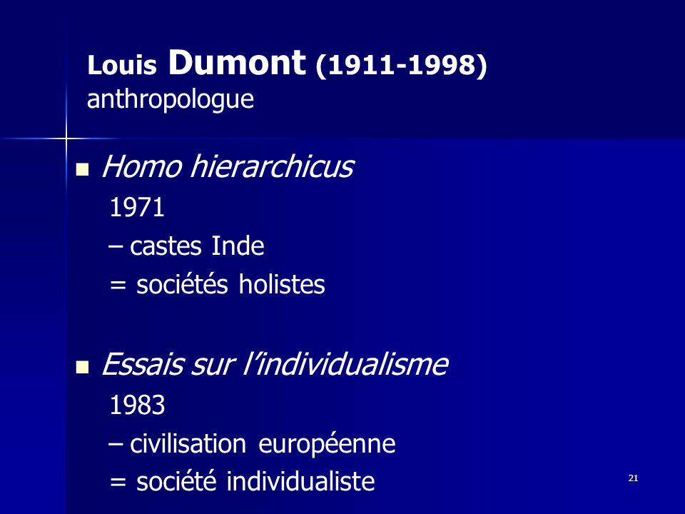Louis Dumont (1911-1998) anthropologue Homo hierarchicus 1971 – –castes Inde = sociétés holistes Essais sur lindividualisme 1983 – –civilisation européenne = société individualiste 21