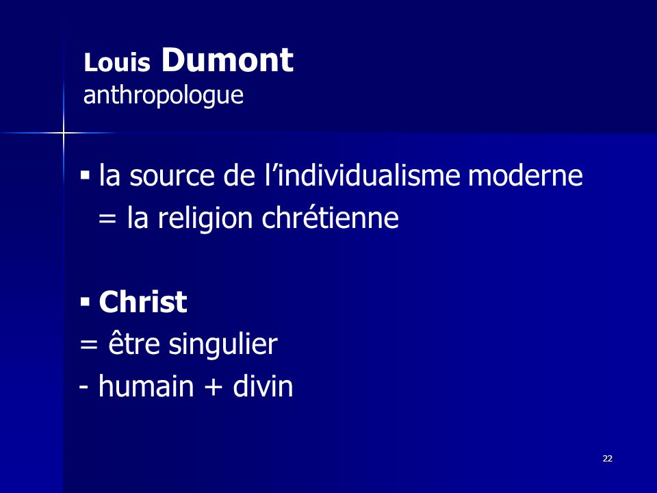 Louis Dumont anthropologue la source de lindividualisme moderne = la religion chrétienne Christ = être singulier - humain + divin 22