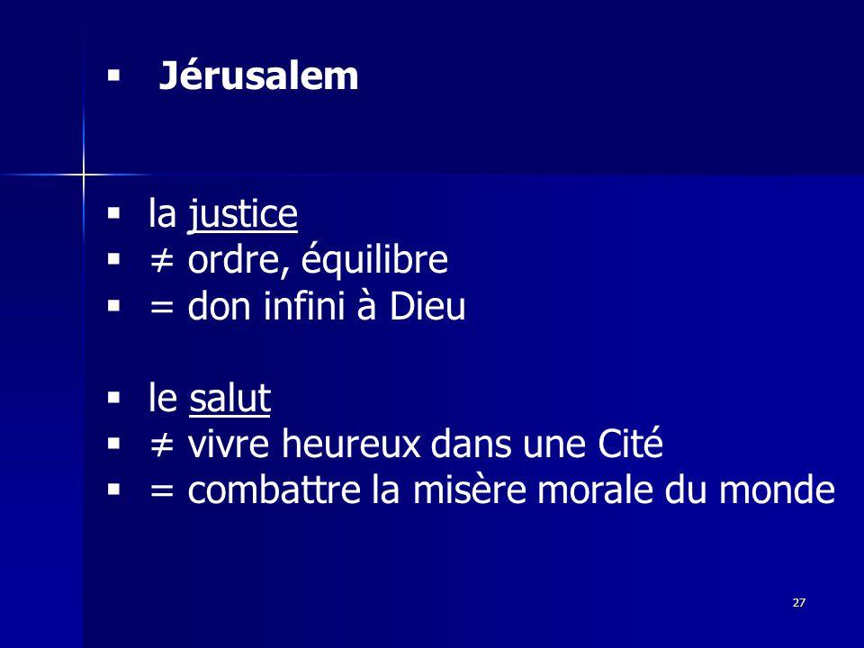 Jérusalem la justice ordre, équilibre = don infini à Dieu le salut vivre heureux dans une Cité = combattre la misère morale du monde 27
