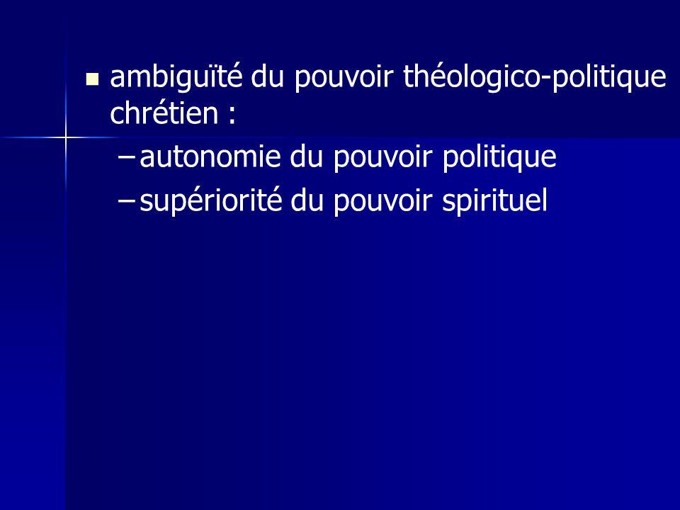 ambiguïté du pouvoir théologico-politique chrétien : – –autonomie du pouvoir politique – –supériorité du pouvoir spirituel