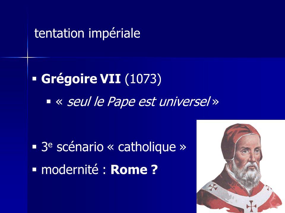 tentation impériale Grégoire VII (1073) « seul le Pape est universel » 3 e scénario « catholique » modernité : Rome ?