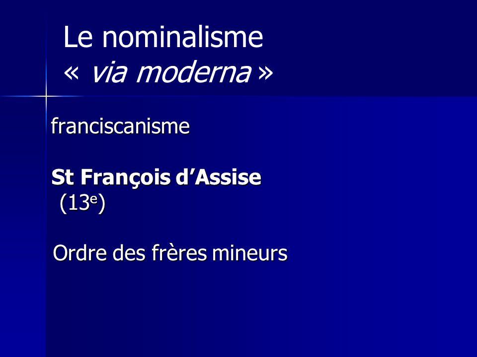 Le nominalisme « via moderna » franciscanisme St François dAssise St François dAssise (13 e ) (13 e ) Ordre des frères mineurs Ordre des frères mineurs