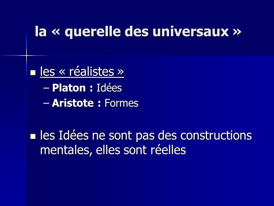 les « réalistes » les « réalistes » –Platon : Idées –Aristote : Formes les Idées ne sont pas des constructions mentales, elles sont réelles les Idées ne sont pas des constructions mentales, elles sont réelles la « querelle des universaux »