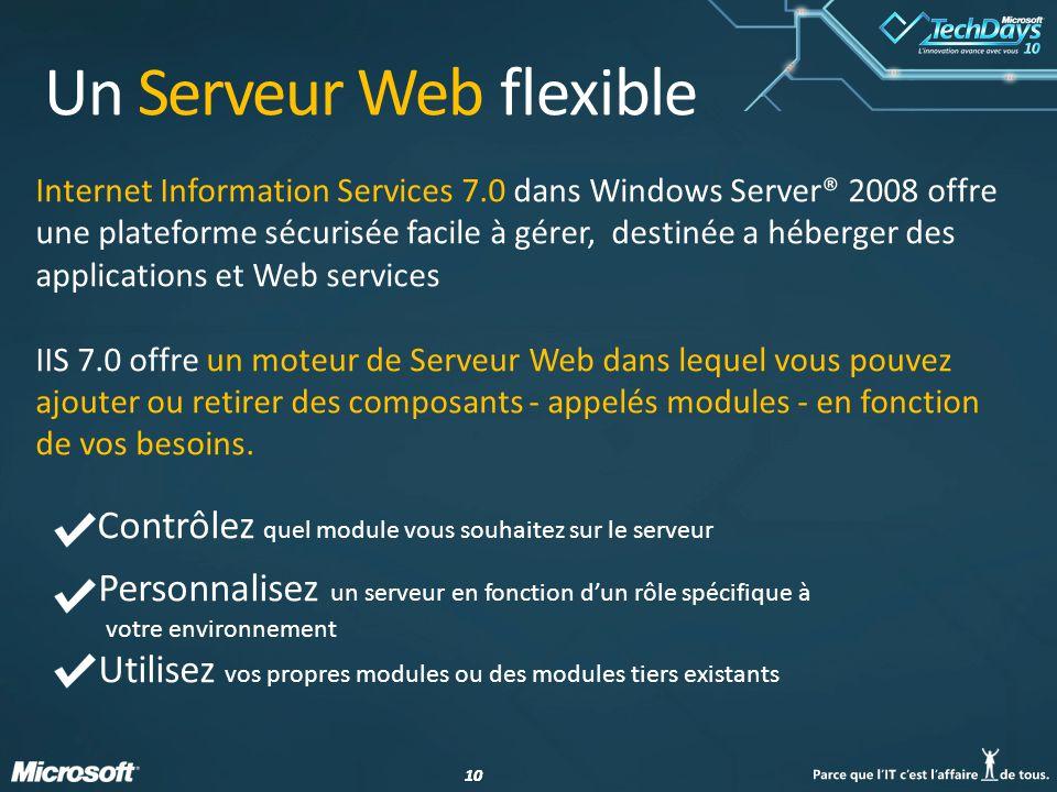 10 Internet Information Services 7.0 dans Windows Server® 2008 offre une plateforme sécurisée facile à gérer, destinée a héberger des applications et Web services IIS 7.0 offre un moteur de Serveur Web dans lequel vous pouvez ajouter ou retirer des composants - appelés modules - en fonction de vos besoins.