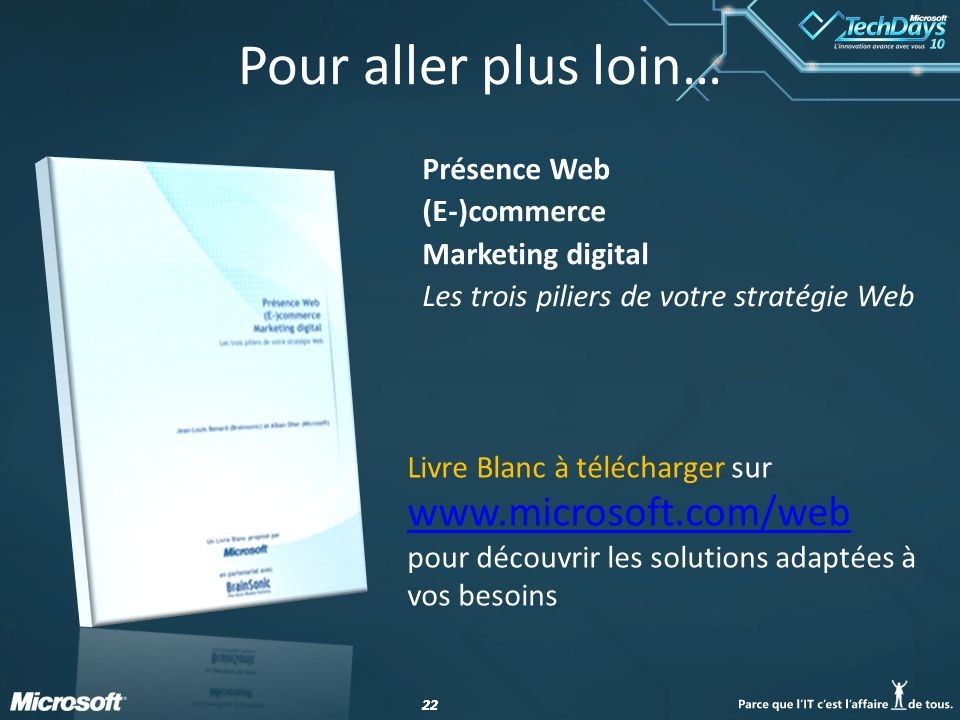 22 Pour aller plus loin… Présence Web (E-)commerce Marketing digital Les trois piliers de votre stratégie Web Livre Blanc à télécharger sur www.microsoft.com/web www.microsoft.com/web pour découvrir les solutions adaptées à vos besoins