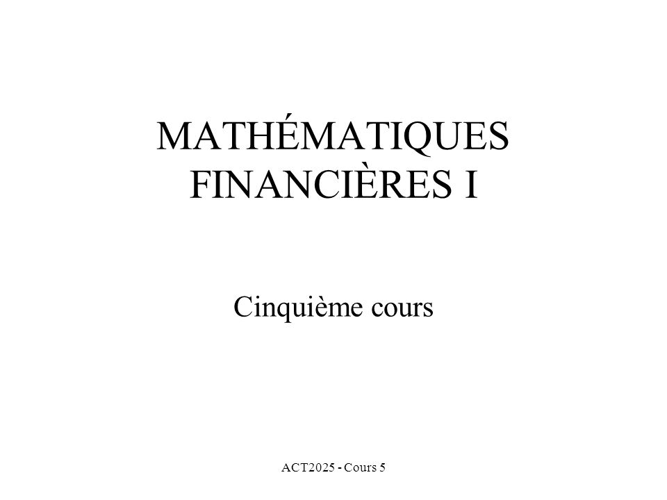 ACT2025 - Cours 5 MATHÉMATIQUES FINANCIÈRES I Cinquième cours