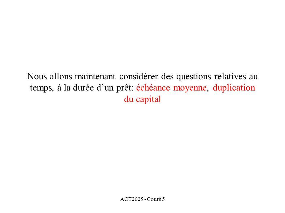 ACT2025 - Cours 5 Nous allons maintenant considérer des questions relatives au temps, à la durée dun prêt: échéance moyenne, duplication du capital