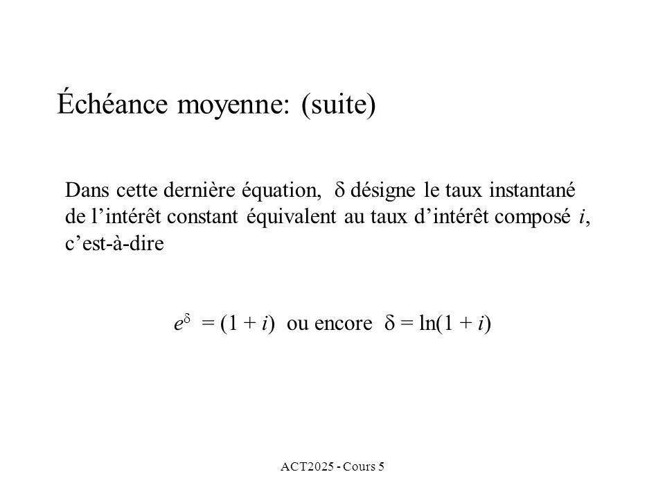 ACT2025 - Cours 5 Dans cette dernière équation, désigne le taux instantané de lintérêt constant équivalent au taux dintérêt composé i, cest-à-dire e = (1 + i) ou encore = ln(1 + i) Échéance moyenne: (suite)