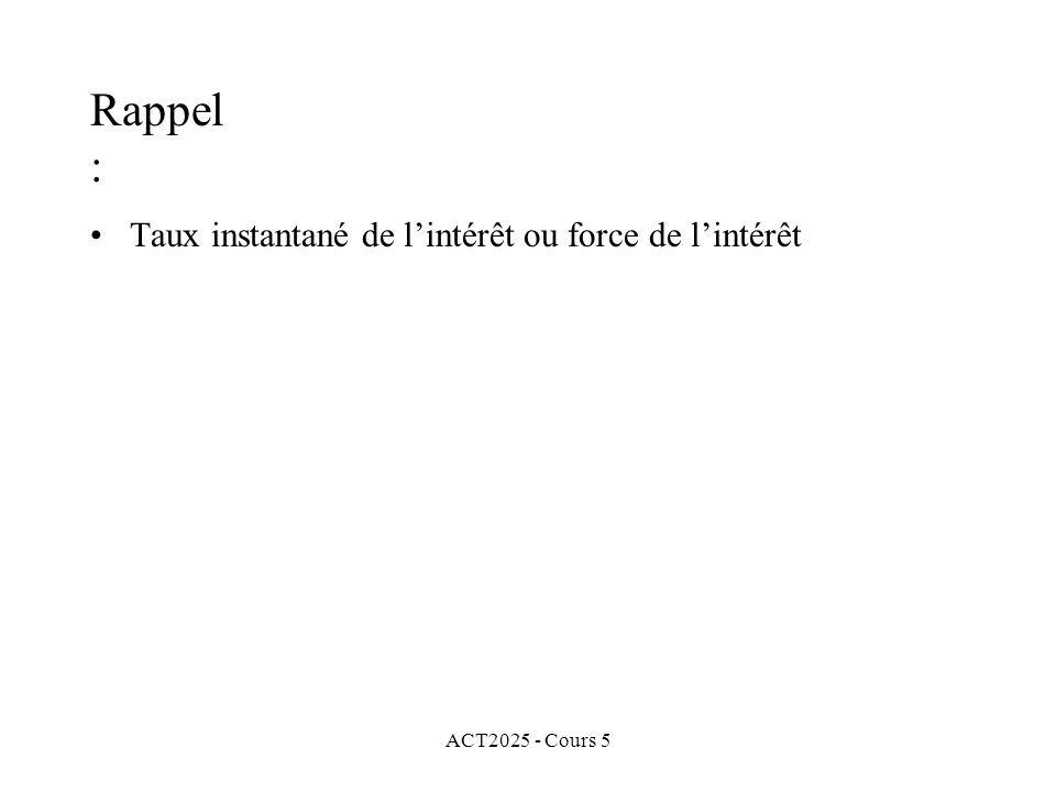 ACT2025 - Cours 5 Rappel : Taux instantané de lintérêt ou force de lintérêt Taux instantané de lintérêt constant