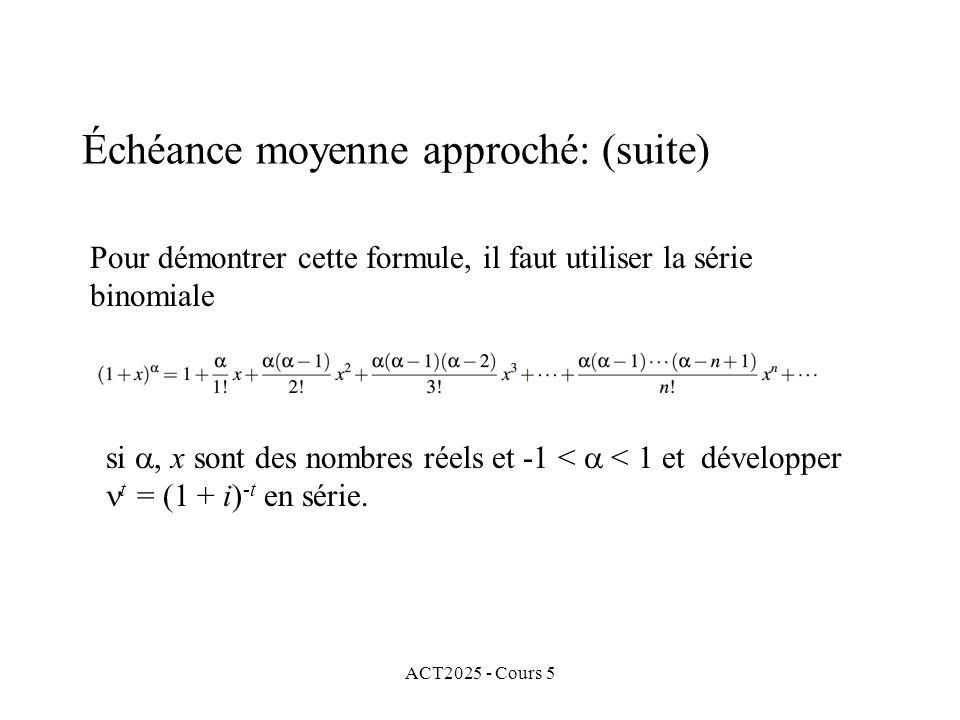 ACT2025 - Cours 5 Échéance moyenne approché: (suite) Pour démontrer cette formule, il faut utiliser la série binomiale si, x sont des nombres réels et -1 < < 1 et développer t = (1 + i) -t en série.