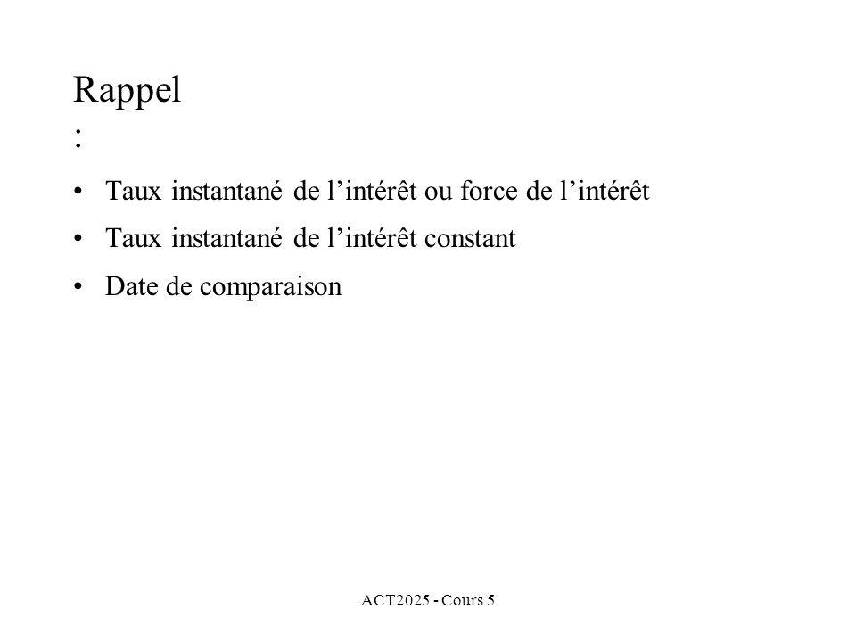 ACT2025 - Cours 5 Rappel : Taux instantané de lintérêt ou force de lintérêt Taux instantané de lintérêt constant Date de comparaison