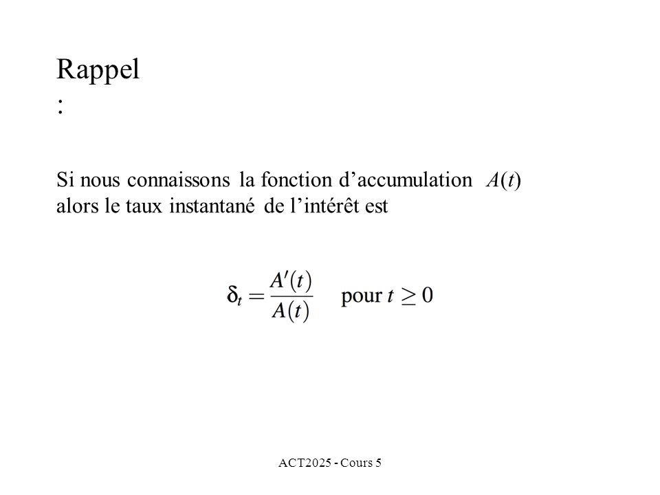 ACT2025 - Cours 5 Si nous connaissons le taux instantané de lintérêt x pour tout x entre 0 et t, ainsi que le principal A(0), alors nous pouvons déterminer la fonction daccumulation Rappel :