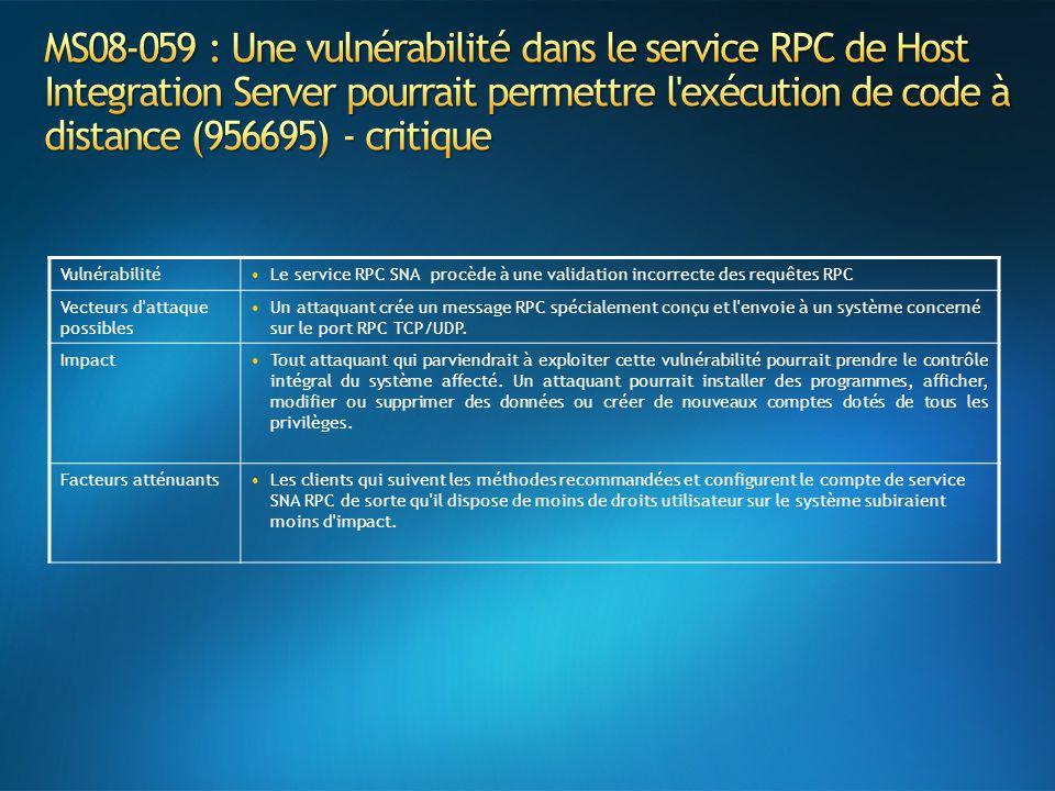 VulnérabilitéLe service RPC SNA procède à une validation incorrecte des requêtes RPC Vecteurs d attaque possibles Un attaquant crée un message RPC spécialement conçu et l envoie à un système concerné sur le port RPC TCP/UDP.