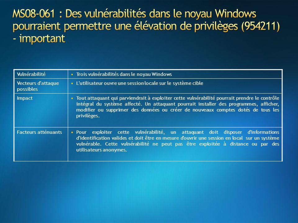 VulnérabilitéTrois vulnérabilités dans le noyau Windows Vecteurs d attaque possibles L utilisateur ouvre une session locale sur le système cible ImpactTout attaquant qui parviendrait à exploiter cette vulnérabilité pourrait prendre le contrôle intégral du système affecté.