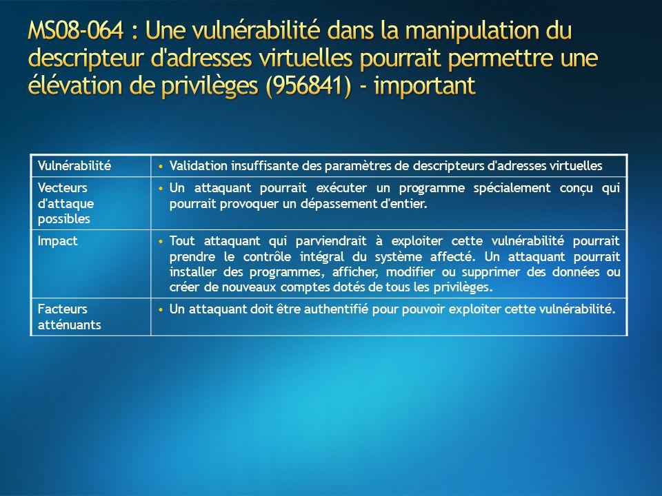 VulnérabilitéValidation insuffisante des paramètres de descripteurs d adresses virtuelles Vecteurs d attaque possibles Un attaquant pourrait exécuter un programme spécialement conçu qui pourrait provoquer un dépassement d entier.