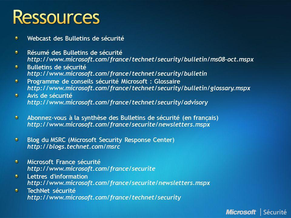 Webcast des Bulletins de sécurité Résumé des Bulletins de sécurité http://www.microsoft.com/france/technet/security/bulletin/ms08-oct.mspx Bulletins de sécurité http://www.microsoft.com/france/technet/security/bulletin Programme de conseils sécurité Microsoft : Glossaire http://www.microsoft.com/france/technet/security/bulletin/glossary.mspx Avis de sécurité http://www.microsoft.com/france/technet/security/advisory Abonnez-vous à la synthèse des Bulletins de sécurité (en français) http://www.microsoft.com/france/securite/newsletters.mspx Blog du MSRC (Microsoft Security Response Center) http://blogs.technet.com/msrc Microsoft France sécurité http://www.microsoft.com/france/securite Lettres d information http://www.microsoft.com/france/securite/newsletters.mspx TechNet sécurité http://www.microsoft.com/france/technet/security