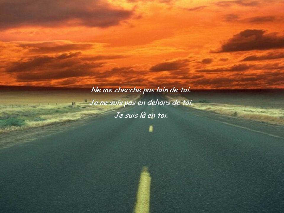 Ne me cherche pas loin de toi. Je ne suis pas en dehors de toi. Je suis là en toi.