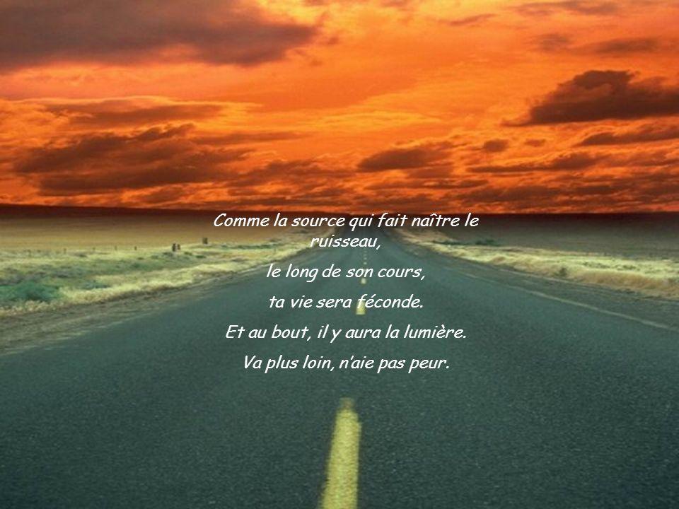 Va plus loin, au fond de toi. Naie pas peur. Comme la source, donne, donne toujours et tu feras fleurir la joie, lamour.