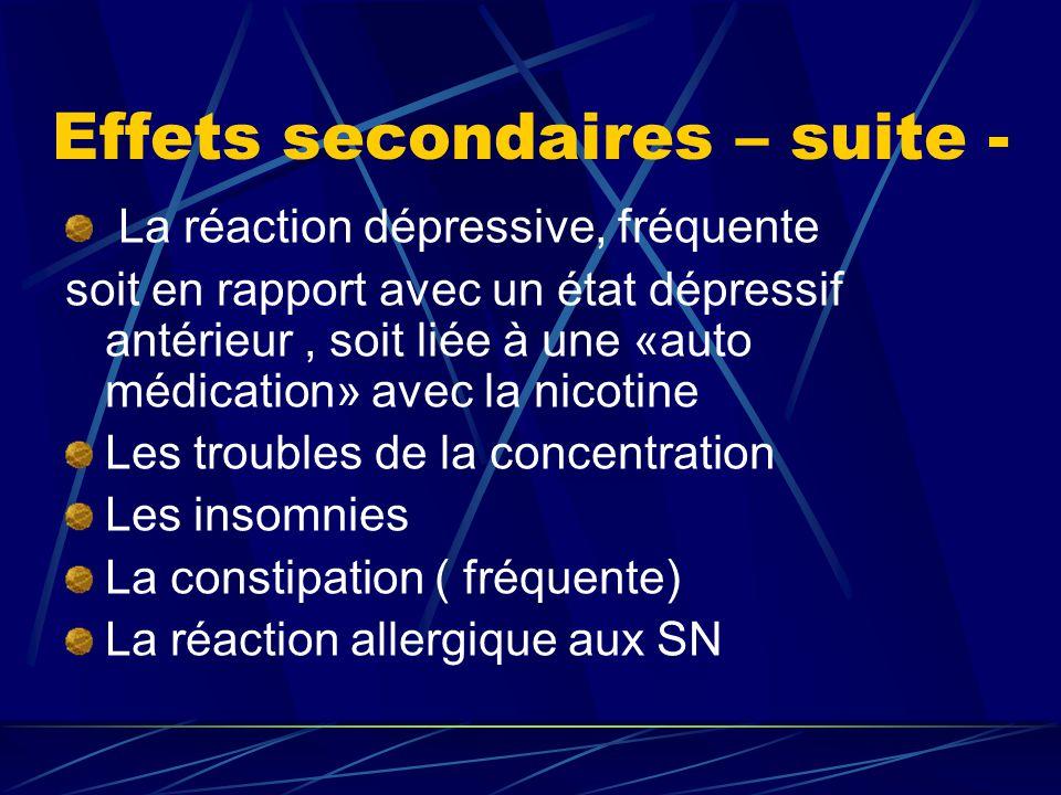 Effets secondaires – suite - La réaction dépressive, fréquente soit en rapport avec un état dépressif antérieur, soit liée à une «auto médication» avec la nicotine Les troubles de la concentration Les insomnies La constipation ( fréquente) La réaction allergique aux SN