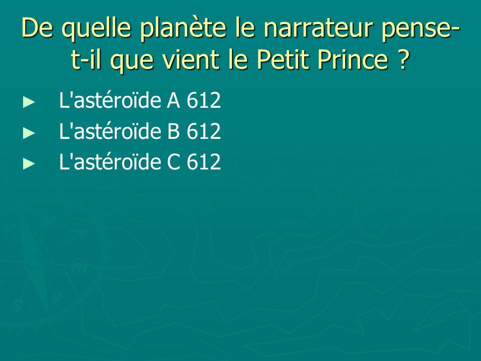 De quelle planète le narrateur pense- t-il que vient le Petit Prince .
