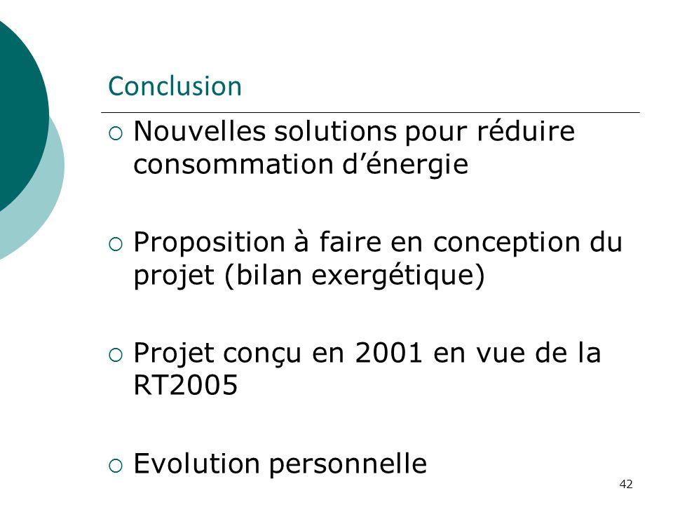 42 Conclusion Nouvelles solutions pour réduire consommation dénergie Proposition à faire en conception du projet (bilan exergétique) Projet conçu en 2