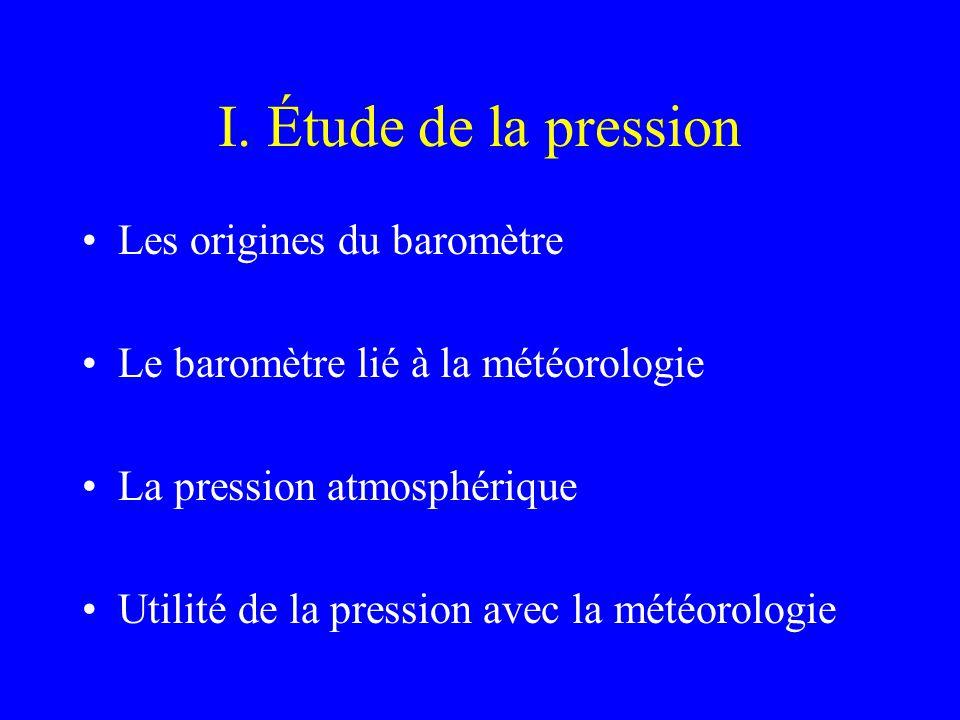 I. Étude de la pression Les origines du baromètre Le baromètre lié à la météorologie La pression atmosphérique Utilité de la pression avec la météorol