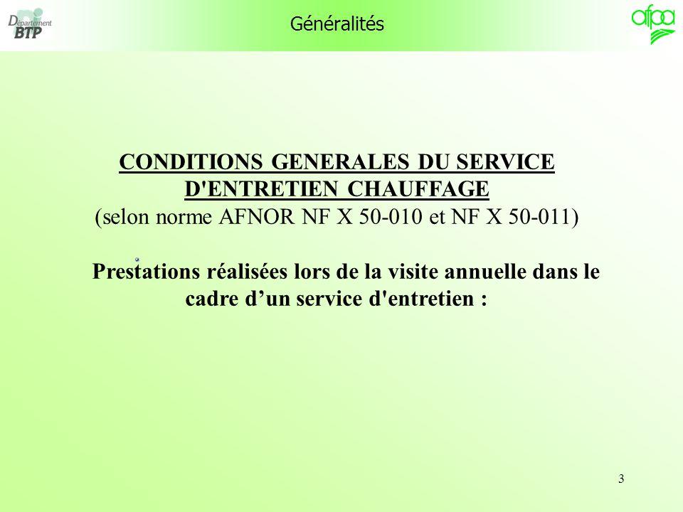 3 Généralités CONDITIONS GENERALES DU SERVICE D'ENTRETIEN CHAUFFAGE (selon norme AFNOR NF X 50-010 et NF X 50-011) Prestations réalisées lors de la vi