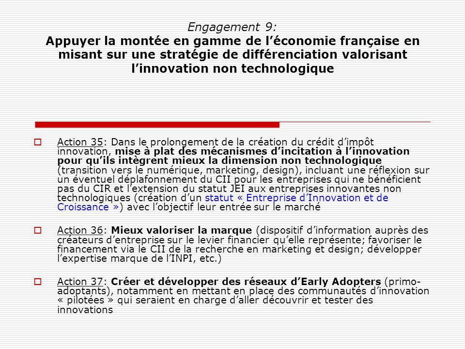 Engagement 9: Appuyer la montée en gamme de léconomie française en misant sur une stratégie de différenciation valorisant linnovation non technologique Action 35: Dans le prolongement de la création du crédit dimpôt innovation, mise à plat des mécanismes dincitation à linnovation pour quils intègrent mieux la dimension non technologique (transition vers le numérique, marketing, design), incluant une réflexion sur un éventuel déplafonnement du CII pour les entreprises qui ne bénéficient pas du CIR et lextension du statut JEI aux entreprises innovantes non technologiques (création dun statut « Entreprise dInnovation et de Croissance ») avec lobjectif leur entrée sur le marché Action 36: Mieux valoriser la marque (dispositif dinformation auprès des créateurs dentreprise sur le levier financier quelle représente; favoriser le financement via le CII de la recherche en marketing et design; développer lexpertise marque de lINPI, etc.) Action 37: Créer et développer des réseaux dEarly Adopters (primo- adoptants), notamment en mettant en place des communautés dinnovation « pilotées » qui seraient en charge daller découvrir et tester des innovations