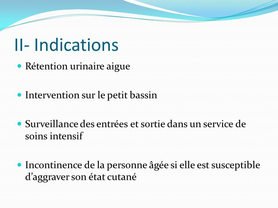 II- Indications Rétention urinaire aigue Intervention sur le petit bassin Surveillance des entrées et sortie dans un service de soins intensif Inconti