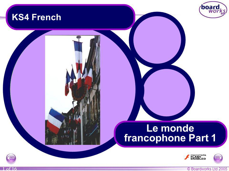 © Boardworks Ltd 2005 1 of 16 Le monde francophone Part 1 KS4 French