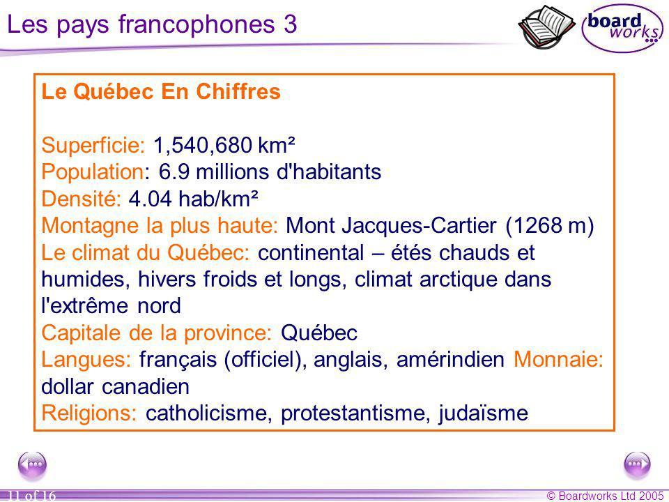 © Boardworks Ltd 2005 11 of 16 Les pays francophones 3 La province du Québec se trouve au Canada et le fleuve qui divise la région sappelle le Saint-L