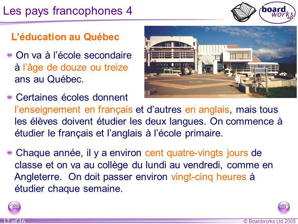 © Boardworks Ltd 2005 12 of 16 Les pays francophones 4 Léducation au Québec On va à lécole secondaire à lâge de douze ou treize ans au Québec. Certain