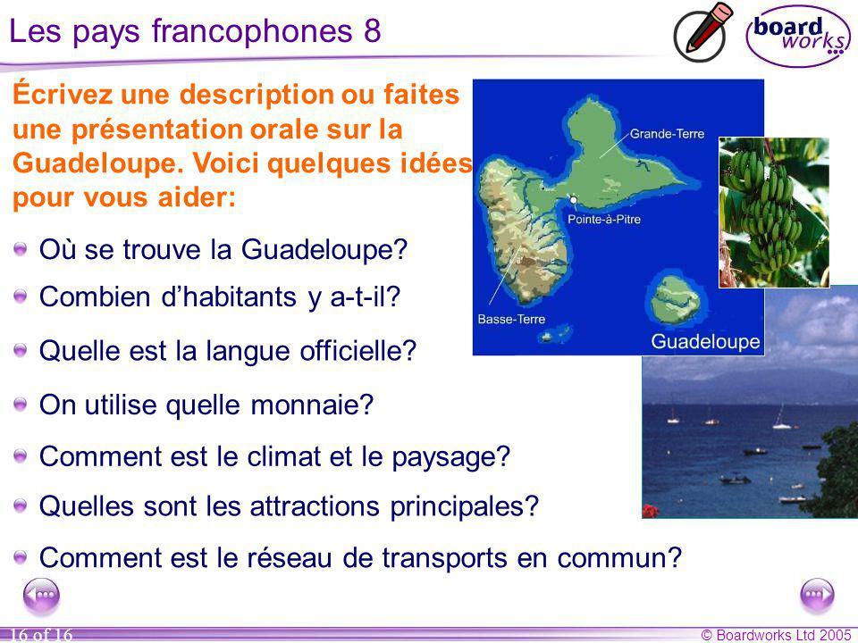 © Boardworks Ltd 2005 16 of 16 Les pays francophones 8 Écrivez une description ou faites une présentation orale sur la Guadeloupe. Voici quelques idée