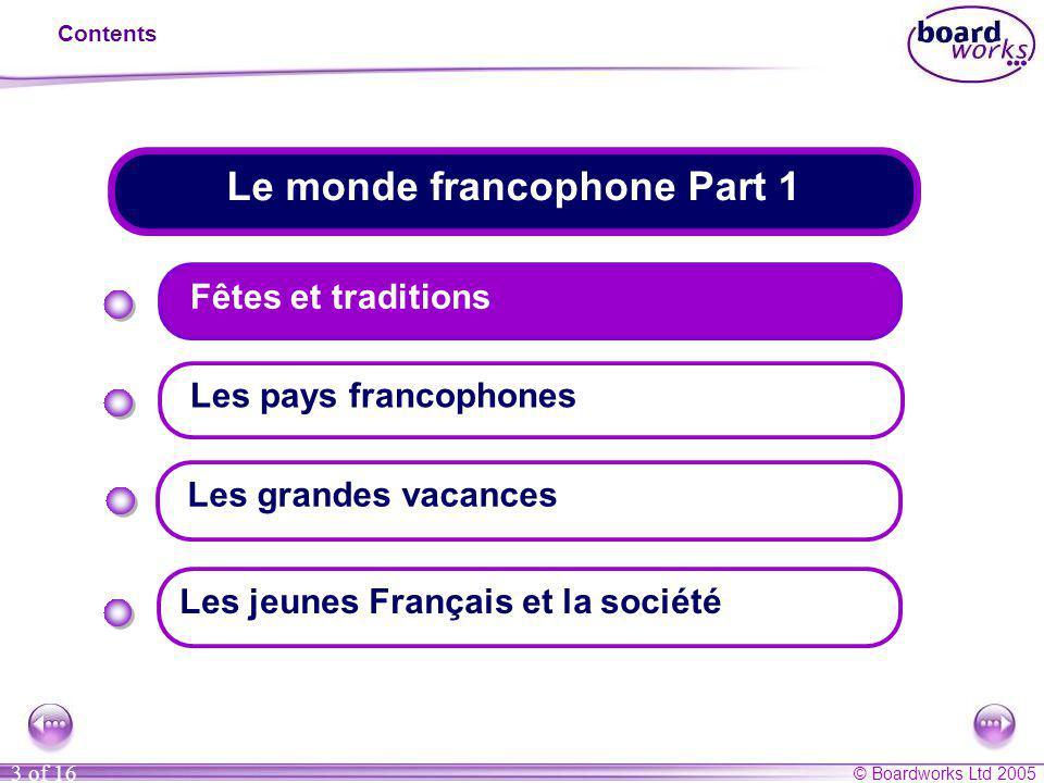 © Boardworks Ltd 2005 3 of 16 Le monde francophone Part 1 Contents Fêtes et traditions Les pays francophones Les jeunes Français et la société Les gra