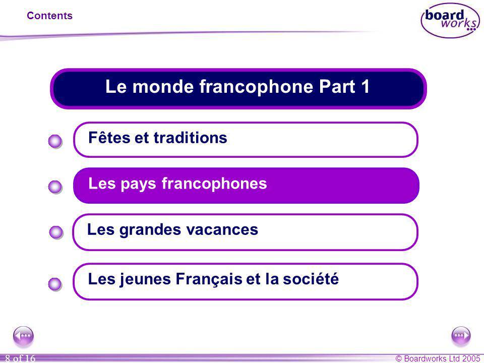 © Boardworks Ltd 2005 8 of 16 Le monde francophone Part 1 Contents Fêtes et traditions Les pays francophones Les jeunes Français et la société Les gra