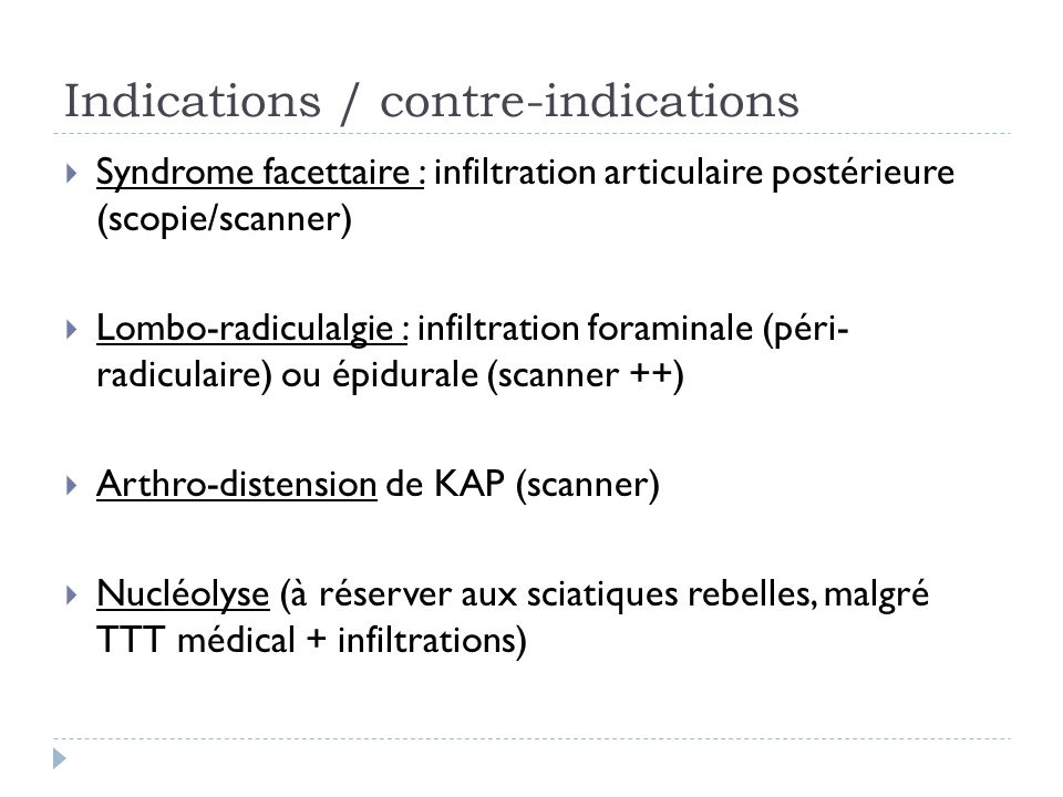 Indications / contre-indications Syndrome facettaire : infiltration articulaire postérieure (scopie/scanner) Lombo-radiculalgie : infiltration foramin