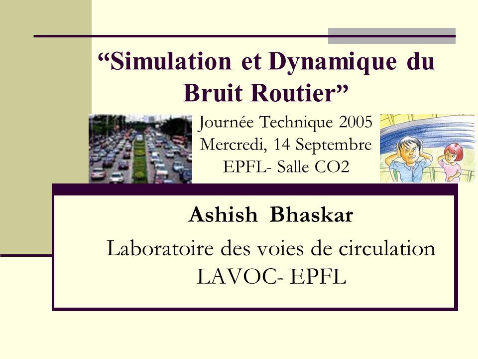 Simulation et Dynamique du Bruit Routier Ashish Bhaskar Laboratoire des voies de circulation LAVOC- EPFL Journée Technique 2005 Mercredi, 14 Septembre