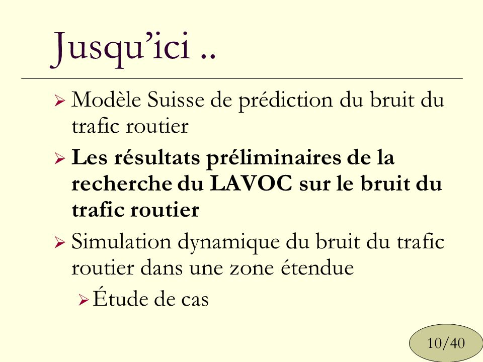 Jusquici.. 10/40 Modèle Suisse de prédiction du bruit du trafic routier Les résultats préliminaires de la recherche du LAVOC sur le bruit du trafic ro