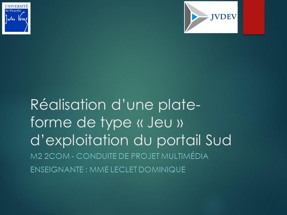 Réalisation dune plate- forme de type « Jeu » dexploitation du portail Sud M2 2COM - CONDUITE DE PROJET MULTIMÉDIA ENSEIGNANTE : MME LECLET DOMINIQUE