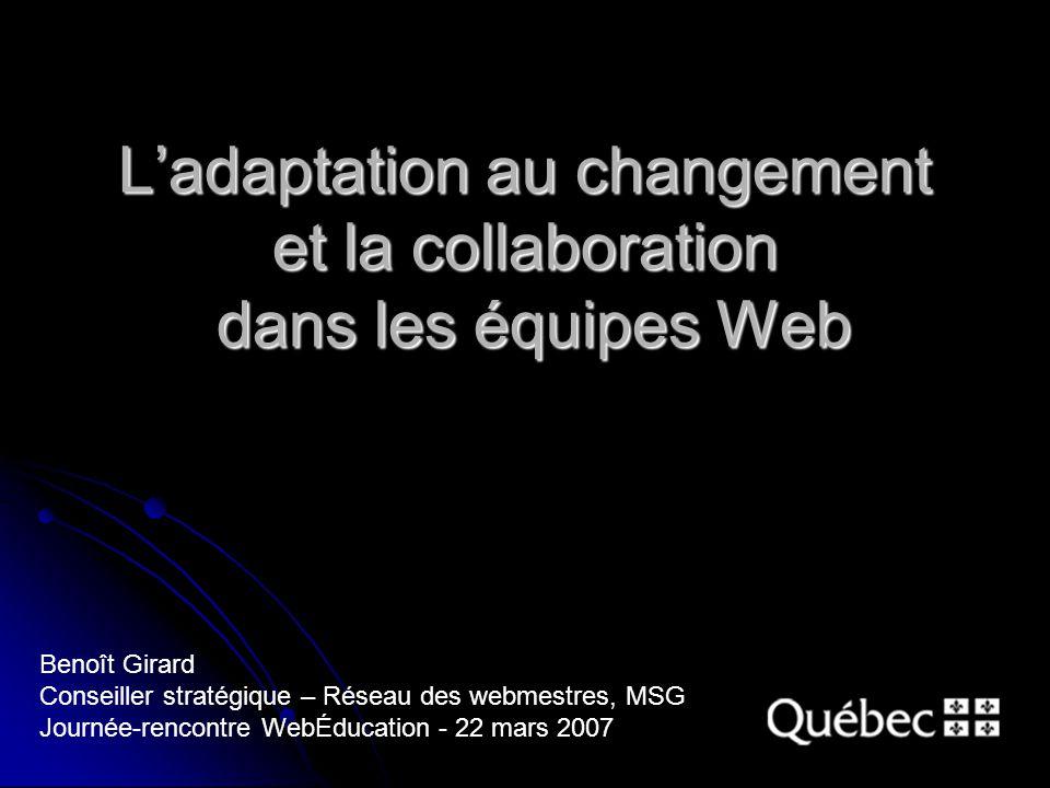 Ladaptation au changement et la collaboration dans les équipes Web Benoît Girard Conseiller stratégique – Réseau des webmestres, MSG Journée-rencontre WebÉducation - 22 mars 2007