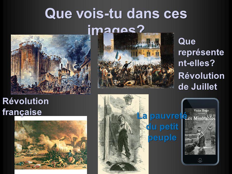 Que vois-tu dans ces images? Que représente nt-elles? Révolution française Révolution de Juillet La pauvreté du petit peuple